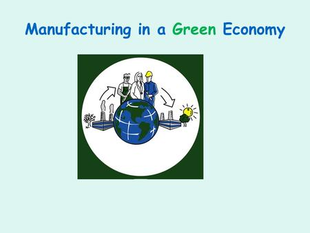 Manufacturing in a Green Economy. Eco-Design Issues Automation of blue-collar work. Degradation & outsourcing of blue- collar work: globalization. Undervaluing.