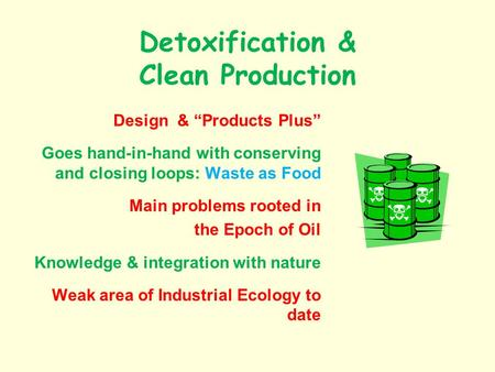 Detoxification & Clean Production Design & Products Plus Goes hand-in-hand with conserving and closing loops: Waste as Food Main problems rooted in the.