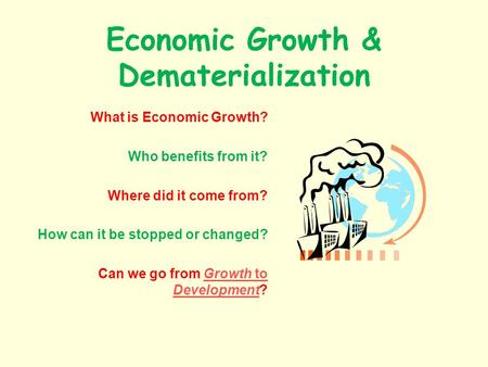 Economic Growth & Dematerialization What is Economic Growth? Who benefits from it? Where did it come from? How can it be stopped or changed? Can we go.