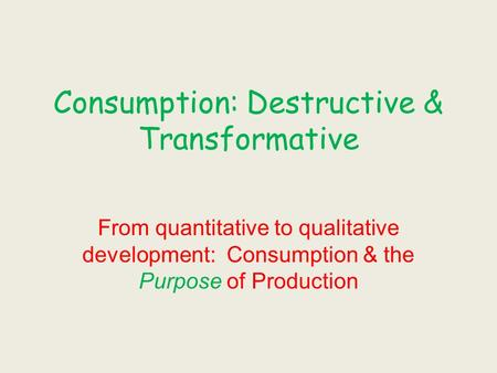 Consumption: Destructive & Transformative From quantitative to qualitative development: Consumption & the Purpose of Production.