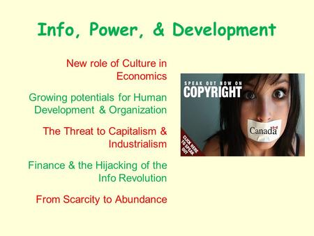 Info, Power, & Development New role of Culture in Economics Growing potentials for Human Development & Organization The Threat to Capitalism & Industrialism.