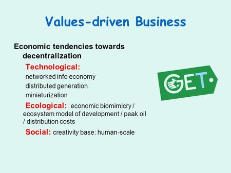 Values-driven Business Economic tendencies towards decentralization Technological: networked info economy distributed generation miniaturization Ecological: