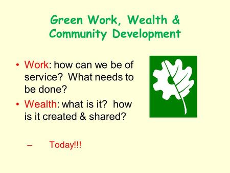 Green Work, Wealth & Community Development Work: how can we be of service? What needs to be done? Wealth: what is it? how is it created & shared? – Today!!!