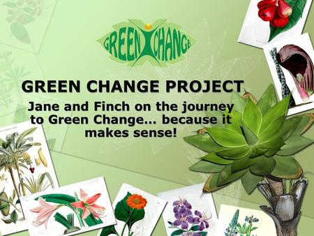 GREEN CHANGE PROJECT Jane and Finch on the journey to Green Change… because it makes sense!