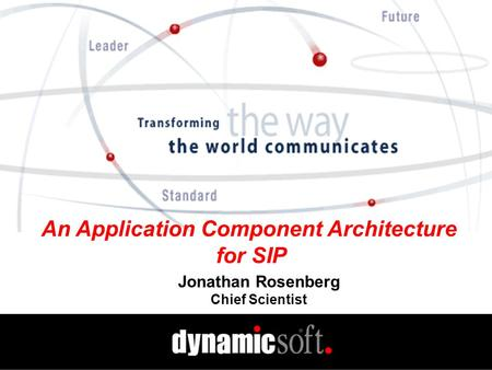 An Application Component Architecture for SIP Jonathan Rosenberg Chief Scientist.