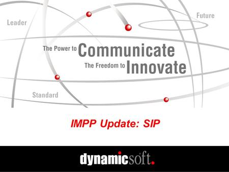 IMPP Update: SIP. www.dynamicsoft.com Spring PIM 2001 IMPP Update SIMPLE Group SIMPLE = SIP for Instant Messaging Leveraging Extensions BoF Session Held.