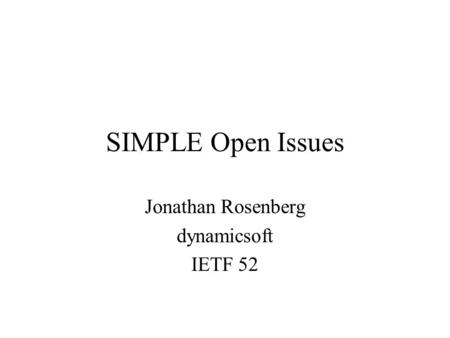 SIMPLE Open Issues Jonathan Rosenberg dynamicsoft IETF 52.