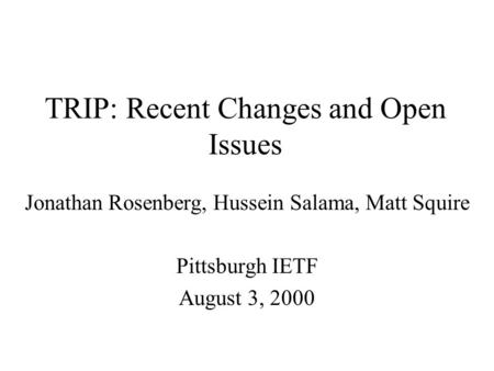 TRIP: Recent Changes and Open Issues Jonathan Rosenberg, Hussein Salama, Matt Squire Pittsburgh IETF August 3, 2000.