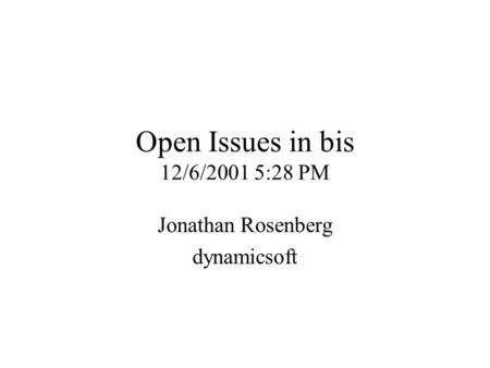 Open Issues in bis 12/6/2001 5:28 PM Jonathan Rosenberg dynamicsoft.