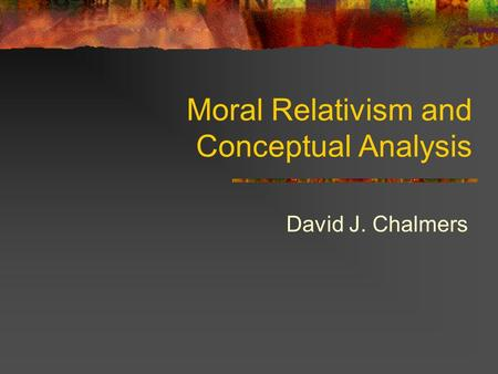 Moral Relativism and Conceptual Analysis David J. Chalmers.