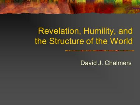 Revelation, Humility, and the Structure of the World David J. Chalmers.