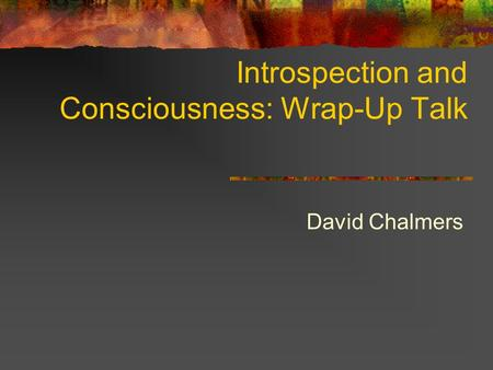 Introspection and Consciousness: Wrap-Up Talk David Chalmers.