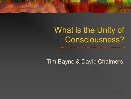 What Is the Unity of Consciousness? Tim Bayne & David Chalmers.