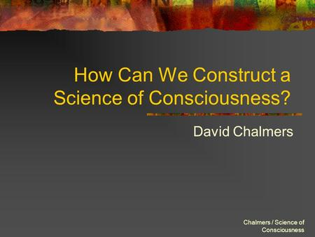 Chalmers / Science of Consciousness How Can We Construct a Science of Consciousness? David Chalmers.