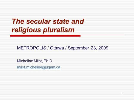 1 The secular state and religious pluralism METROPOLIS / Ottawa / September 23, 2009 Micheline Milot, Ph.D.