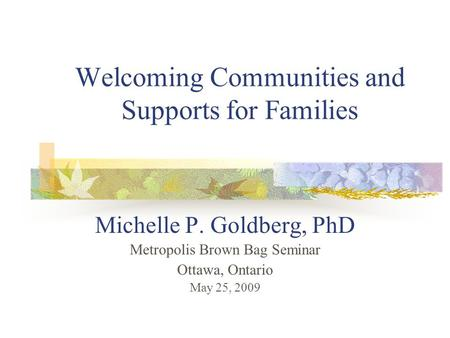 Welcoming Communities and Supports for Families Michelle P. Goldberg, PhD Metropolis Brown Bag Seminar Ottawa, Ontario May 25, 2009.