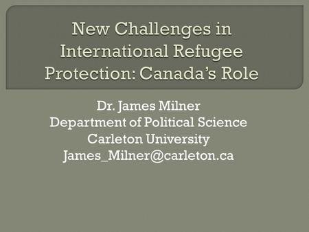 Dr. James Milner Department of Political Science Carleton University