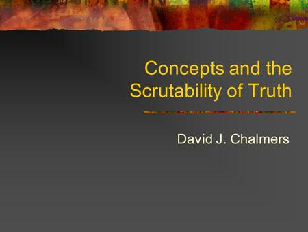 Concepts and the Scrutability of Truth David J. Chalmers.