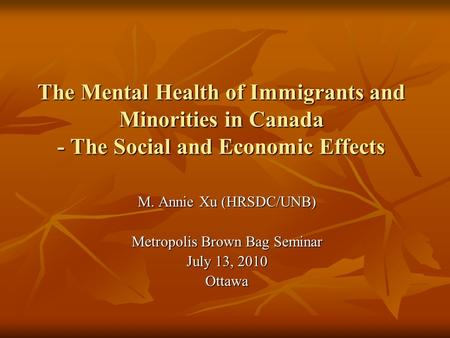 The Mental Health of Immigrants and Minorities in Canada - The Social and Economic Effects M. Annie Xu (HRSDC/UNB) Metropolis Brown Bag Seminar July 13,