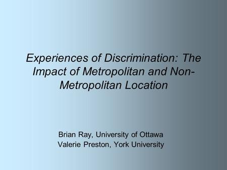 Experiences of Discrimination: The Impact of Metropolitan and Non- Metropolitan Location Brian Ray, University of Ottawa Valerie Preston, York University.