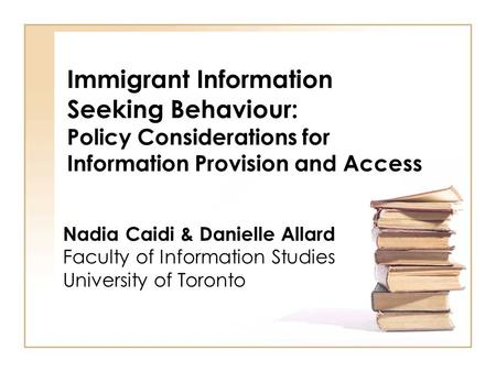 <strong>Immigrant</strong> Information Seeking Behaviour: Policy Considerations for Information Provision and Access Nadia Caidi & Danielle Allard Faculty <strong>of</strong> Information.