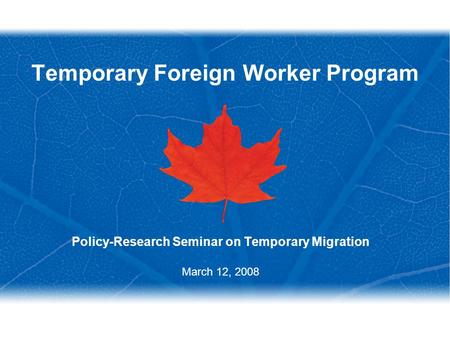 Temporary Foreign Worker Program Policy-Research Seminar on Temporary Migration March 12, 2008.