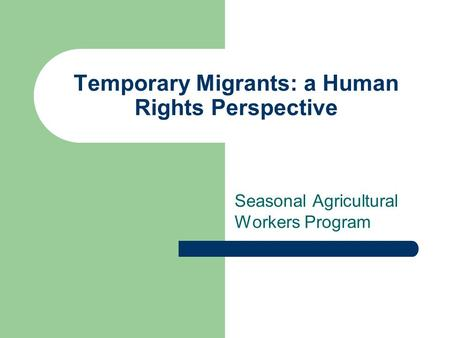 Temporary Migrants: a Human Rights Perspective Seasonal Agricultural Workers Program.