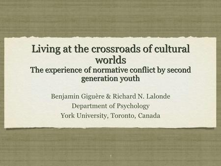 1 Living at the crossroads of cultural worlds The experience of normative conflict by second generation youth Benjamin Giguère & Richard N. Lalonde Department.