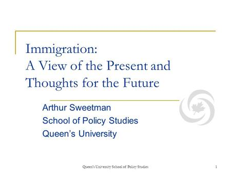 Queen's University School of Policy Studies1 Immigration: A View of the Present and Thoughts for the Future Arthur Sweetman School of Policy Studies Queens.