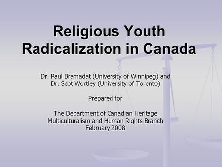 Religious Youth Radicalization in Canada Dr. Paul Bramadat (University of Winnipeg) and Dr. Scot Wortley (University of Toronto) Prepared for The Department.