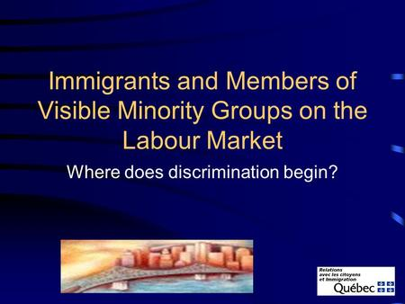 Immigrants and Members of Visible Minority Groups on the Labour Market Where does discrimination begin?