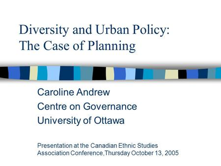 Diversity and Urban Policy: The Case of Planning Caroline Andrew Centre on Governance University of Ottawa Presentation at the Canadian Ethnic Studies.