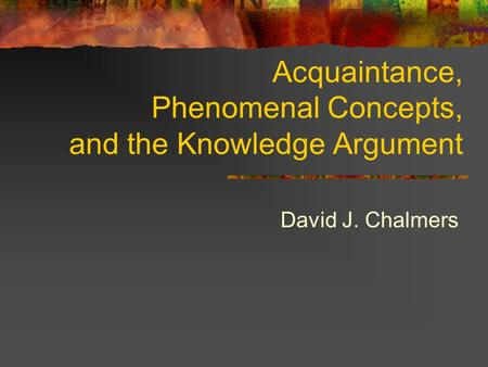 Acquaintance, Phenomenal Concepts, and the Knowledge Argument David J. Chalmers.