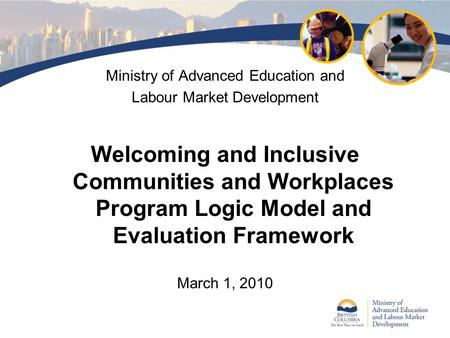 Ministry of Advanced Education and Labour Market Development Welcoming and Inclusive Communities and Workplaces Program Logic Model and Evaluation Framework.
