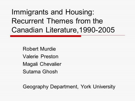 Immigrants and Housing: Recurrent Themes from the Canadian Literature,1990-2005 Robert Murdie Valerie Preston Magali Chevalier Sutama Ghosh Geography Department,