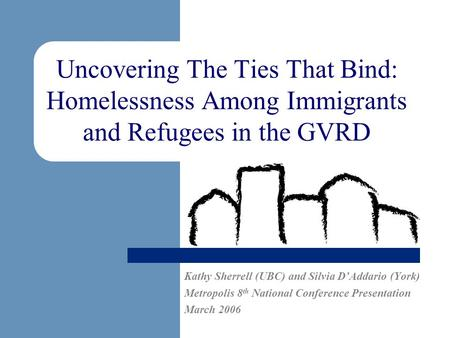 Uncovering The Ties That Bind: Homelessness Among Immigrants and Refugees in the GVRD Kathy Sherrell (UBC) and Silvia DAddario (York) Metropolis 8 th National.