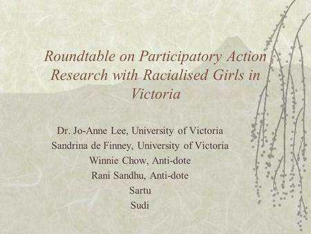 Roundtable on Participatory Action Research with Racialised Girls in Victoria Dr. Jo-Anne Lee, University of Victoria Sandrina de Finney, University of.