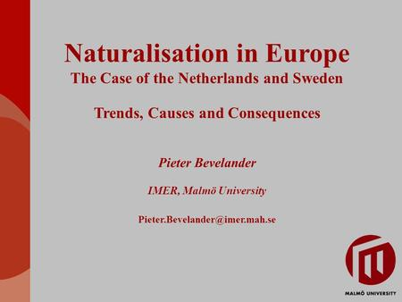 Naturalisation in Europe The Case of the Netherlands and Sweden Trends, Causes and Consequences Pieter Bevelander IMER, Malmö University