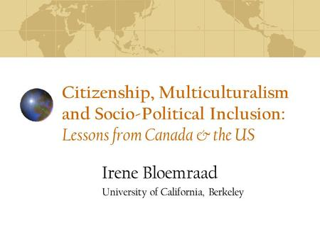 Citizenship, Multiculturalism and Socio-Political Inclusion: Lessons from Canada & the US Irene Bloemraad University of California, Berkeley.