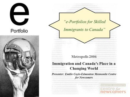 Metropolis 2006 Immigration and Canadas Place in a Changing World Presenter: Emilie Coyle-Edmonton Mennonite Centre for Newcomers e-Portfolios for Skilled.