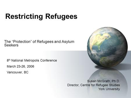 Restricting Refugees The Protection of Refugees and Asylum Seekers Susan McGrath, Ph.D. Director, Centre for Refugee Studies York University 8 th National.