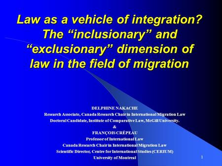 1 Law as a vehicle of integration? The inclusionary and exclusionary dimension of law in the field of migration DELPHINE NAKACHE Research Associate, Canada.