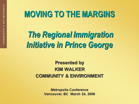 MOVING TO THE MARGINS The Regional Immigration Initiative in Prince George Presented by KIM WALKER COMMUNITY & ENVIRONMENT Metropolis Conference Vancouver,