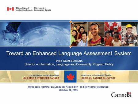 Toward an Enhanced Language Assessment System Yves Saint-Germain Director – Information, Language and Community Program Policy Metropolis Seminar on Language.