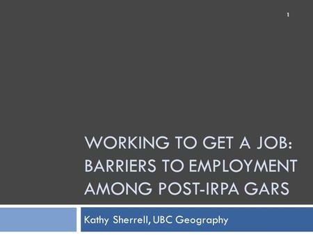WORKING TO GET A JOB: BARRIERS TO EMPLOYMENT AMONG POST-IRPA GARS Kathy Sherrell, UBC Geography 1.