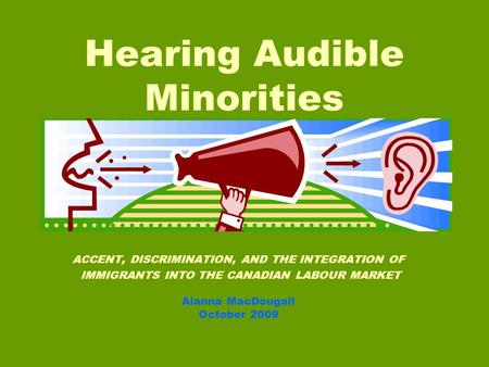 ACCENT, DISCRIMINATION, AND THE INTEGRATION OF IMMIGRANTS INTO THE CANADIAN LABOUR MARKET Alanna MacDougall October 2009 Hearing Audible Minorities.
