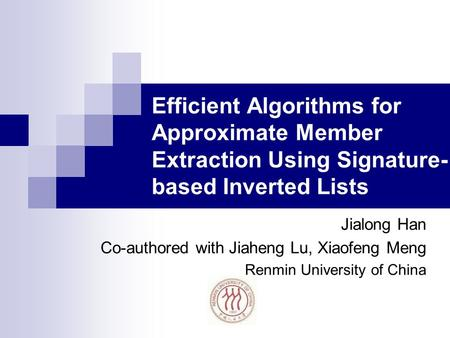 Efficient Algorithms for Approximate Member Extraction Using Signature- based Inverted Lists Jialong Han Co-authored with Jiaheng Lu, Xiaofeng Meng Renmin.