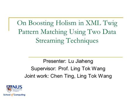 On Boosting Holism in XML Twig Pattern Matching Using Two Data Streaming Techniques Presenter: Lu Jiaheng Supervisor: Prof. Ling Tok Wang Joint work: Chen.