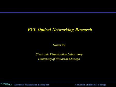 Electronic Visualization Laboratory University of Illinois at Chicago EVL Optical Networking Research Oliver Yu Electronic Visualization Laboratory University.