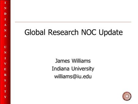 INDIANAUNIVERSITYINDIANAUNIVERSITY Global Research NOC Update James Williams Indiana University